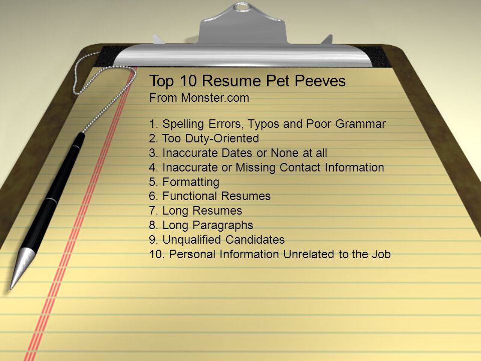 Top 10 Resume Pet Peeves From Monster.com 1. Spelling Errors, Typos and Poor Grammar 2. Too Duty-Oriented 3. Inaccurate Dates or None at all 4. Inaccu