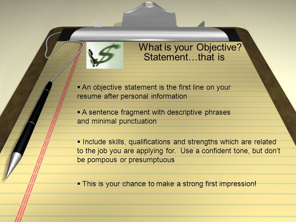 What is your Objective? Statement…that is  An objective statement is the first line on your resume after personal information  A sentence fragment w