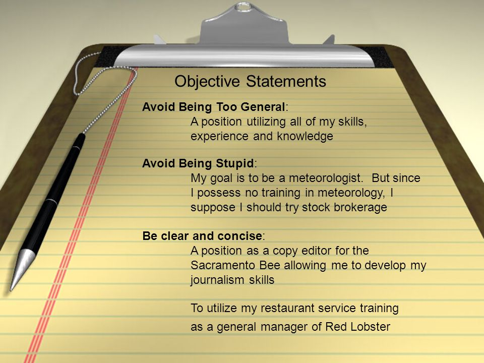 Objective Statements Avoid Being Too General: A position utilizing all of my skills, experience and knowledge Avoid Being Stupid: My goal is to be a m