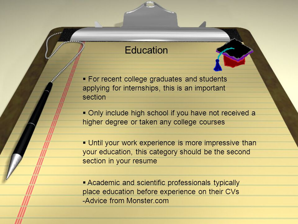 Education  For recent college graduates and students applying for internships, this is an important section  Until your work experience is more impr