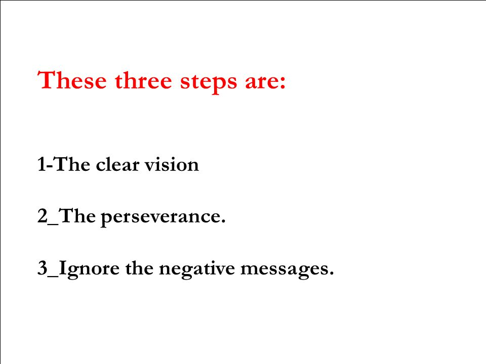 These three steps are: 1-The clear vision 2_The perseverance. 3_Ignore the negative messages.