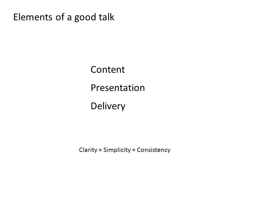 Elements of a good talk Content Presentation Delivery Clarity = Simplicity + Consistency