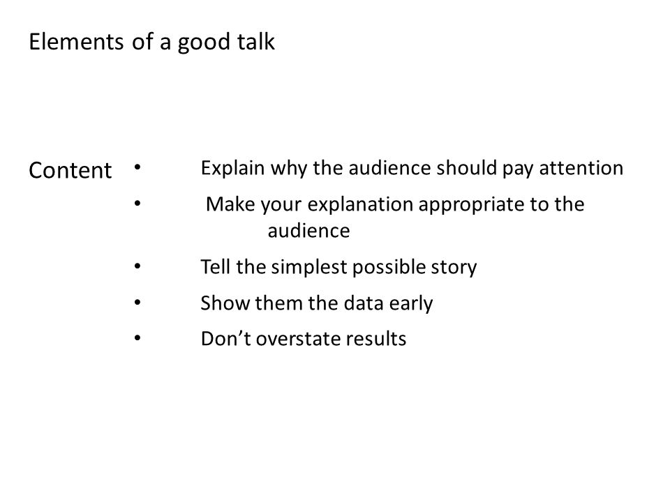 Explain why the audience should pay attention Make your explanation appropriate to the audience Tell the simplest possible story Show them the data early Don't overstate results Elements of a good talk Content