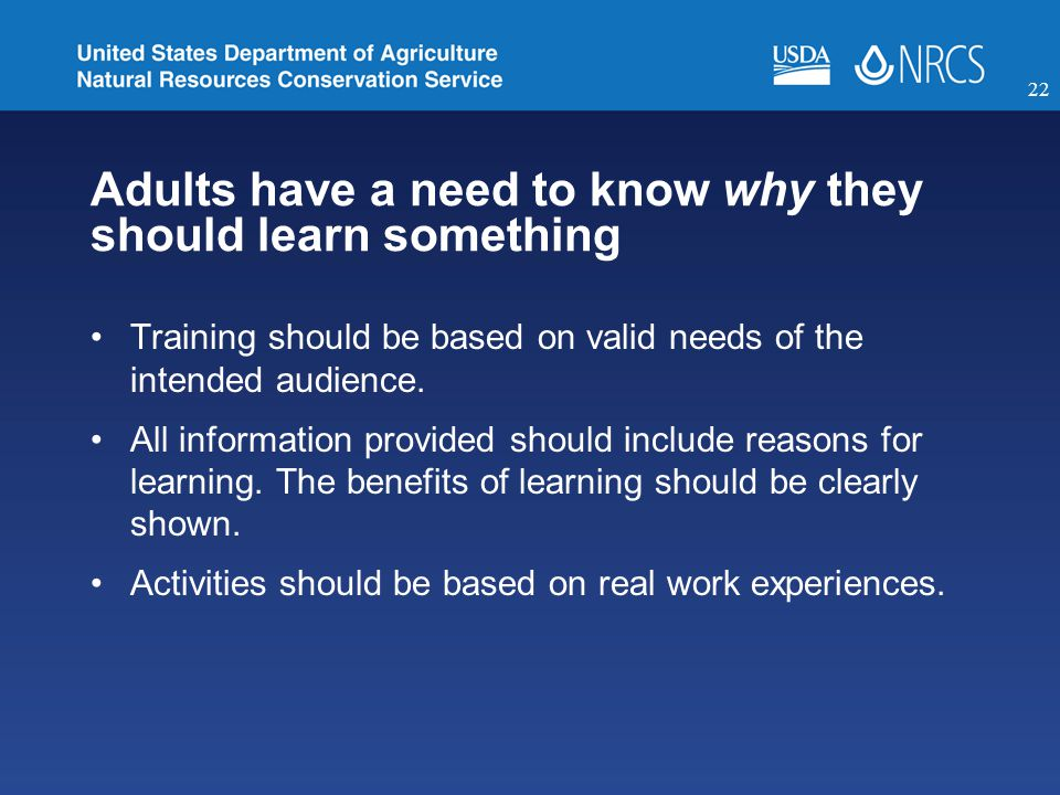 Adults have a need to know why they should learn something Training should be based on valid needs of the intended audience.