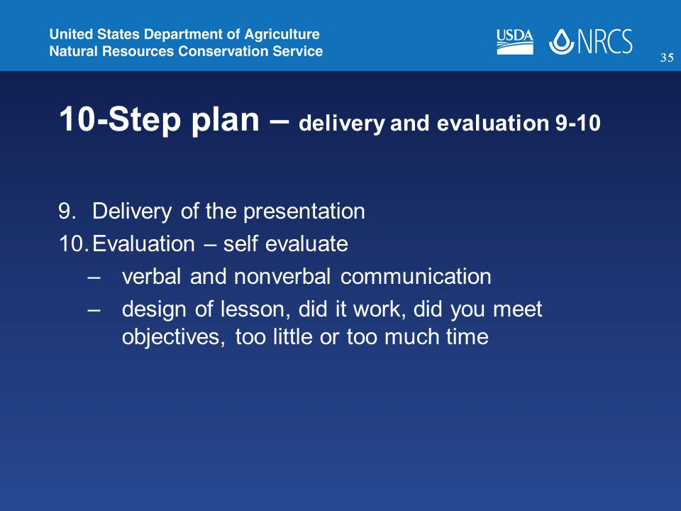 10-Step plan – delivery and evaluation 9-10 9.Delivery of the presentation 10.Evaluation – self evaluate –verbal and nonverbal communication –design of lesson, did it work, did you meet objectives, too little or too much time 35