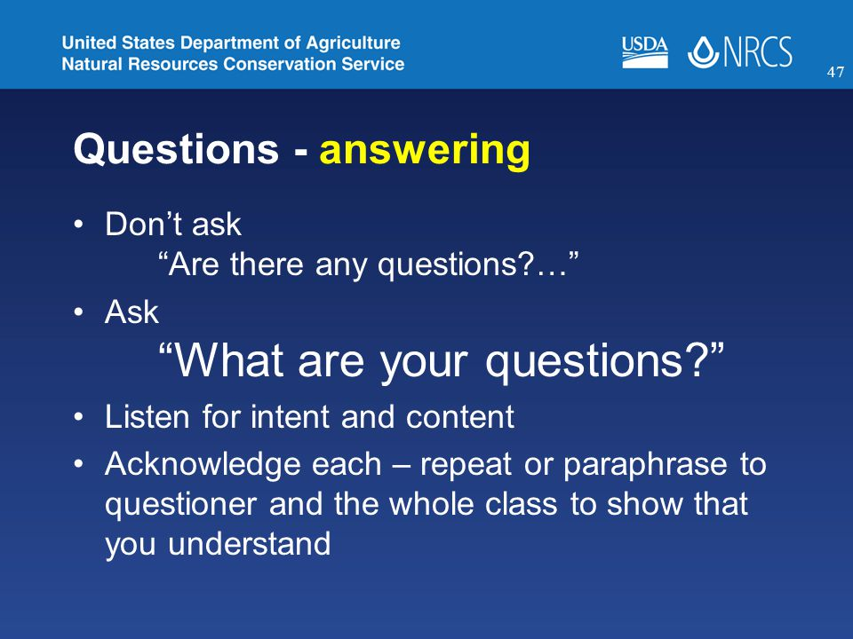 Questions - answering Don't ask Are there any questions?… Ask What are your questions? Listen for intent and content Acknowledge each – repeat or paraphrase to questioner and the whole class to show that you understand 47