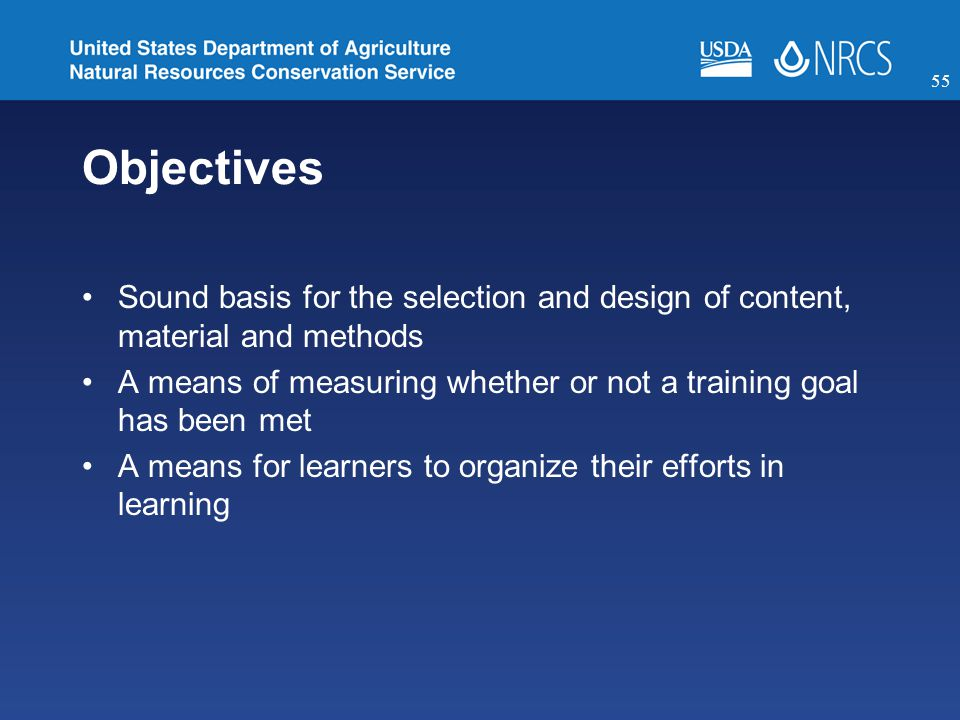 Objectives Sound basis for the selection and design of content, material and methods A means of measuring whether or not a training goal has been met A means for learners to organize their efforts in learning 55