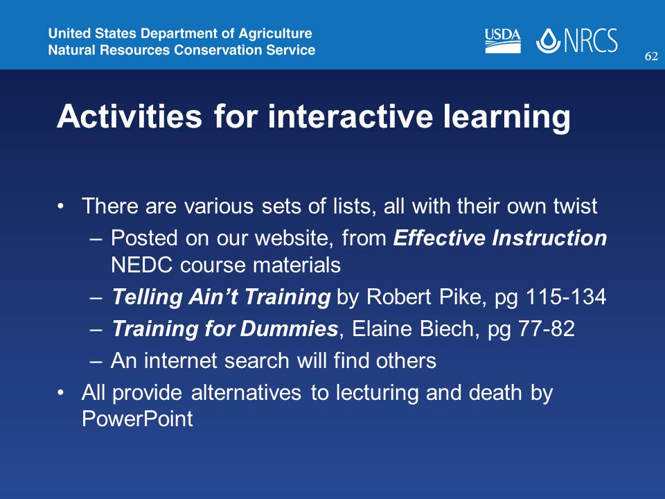 Activities for interactive learning There are various sets of lists, all with their own twist –Posted on our website, from Effective Instruction NEDC course materials –Telling Ain't Training by Robert Pike, pg 115-134 –Training for Dummies, Elaine Biech, pg 77-82 –An internet search will find others All provide alternatives to lecturing and death by PowerPoint 62