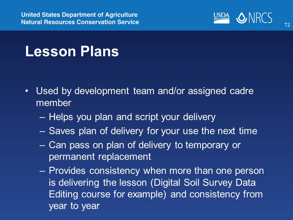 Lesson Plans Used by development team and/or assigned cadre member –Helps you plan and script your delivery –Saves plan of delivery for your use the next time –Can pass on plan of delivery to temporary or permanent replacement –Provides consistency when more than one person is delivering the lesson (Digital Soil Survey Data Editing course for example) and consistency from year to year 72