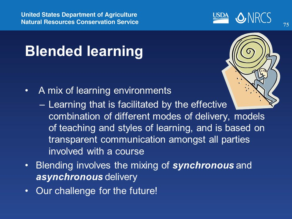 Blended learning A mix of learning environments –Learning that is facilitated by the effective combination of different modes of delivery, models of teaching and styles of learning, and is based on transparent communication amongst all parties involved with a course Blending involves the mixing of synchronous and asynchronous delivery Our challenge for the future.