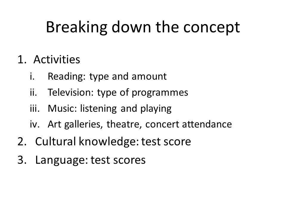 Breaking down the concept 1.Activities i.Reading: type and amount ii.Television: type of programmes iii.Music: listening and playing iv.Art galleries, theatre, concert attendance 2.Cultural knowledge: test score 3.Language: test scores
