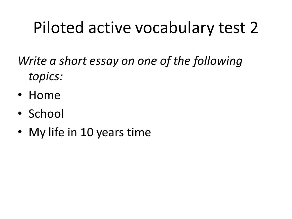 Piloted active vocabulary test 2 Write a short essay on one of the following topics: Home School My life in 10 years time