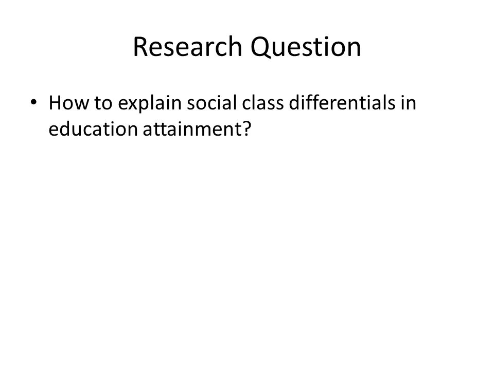 Research Question How to explain social class differentials in education attainment