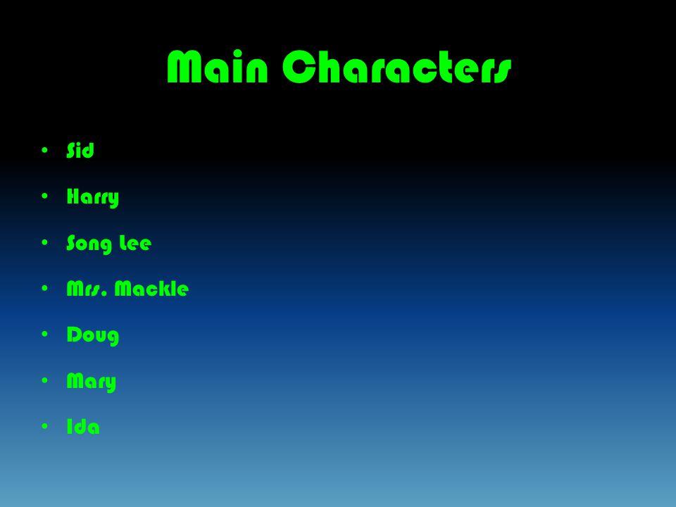 Main Characters Sid Harry Song Lee Mrs. Mackle Doug Mary Ida