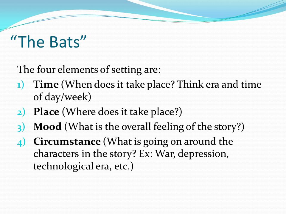 """""""The Bats"""" The four elements of setting are: 1) Time (When does it take place? Think era and time of day/week) 2) Place (Where does it take place?) 3)"""
