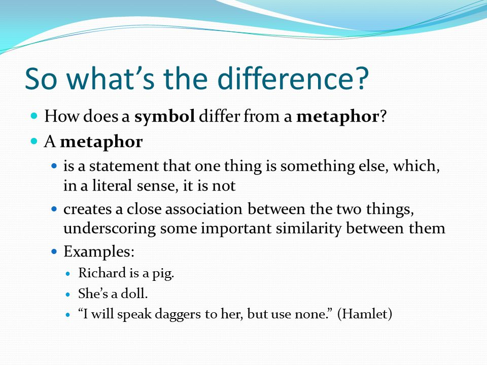 So what's the difference? How does a symbol differ from a metaphor? A metaphor is a statement that one thing is something else, which, in a literal se