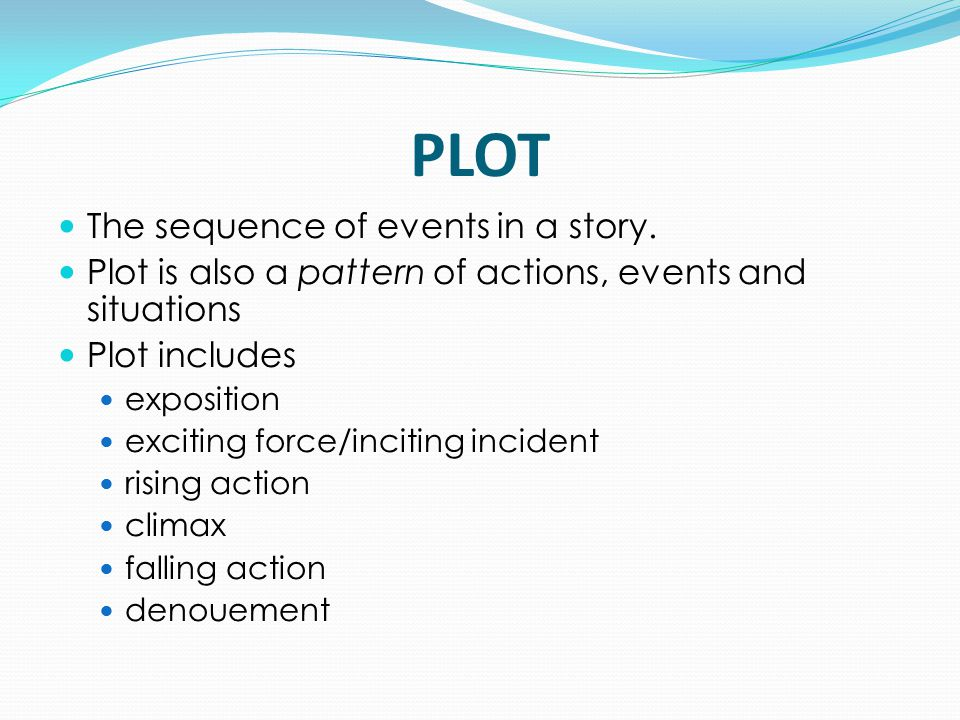 PLOT The sequence of events in a story. Plot is also a pattern of actions, events and situations Plot includes exposition exciting force/inciting inci