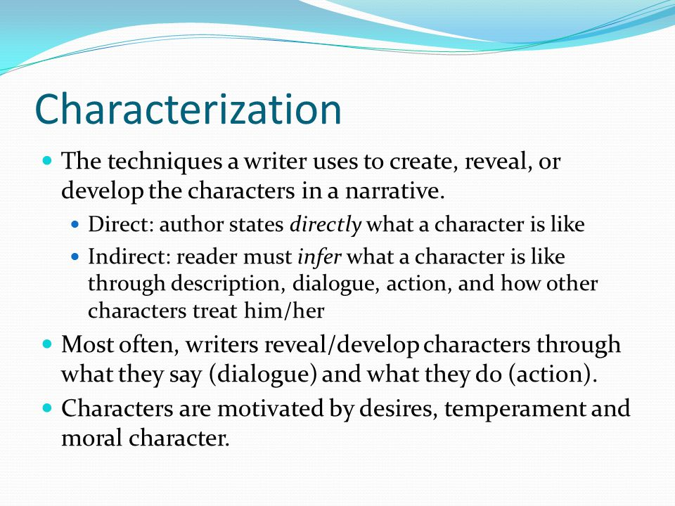 Characterization The techniques a writer uses to create, reveal, or develop the characters in a narrative. Direct: author states directly what a chara