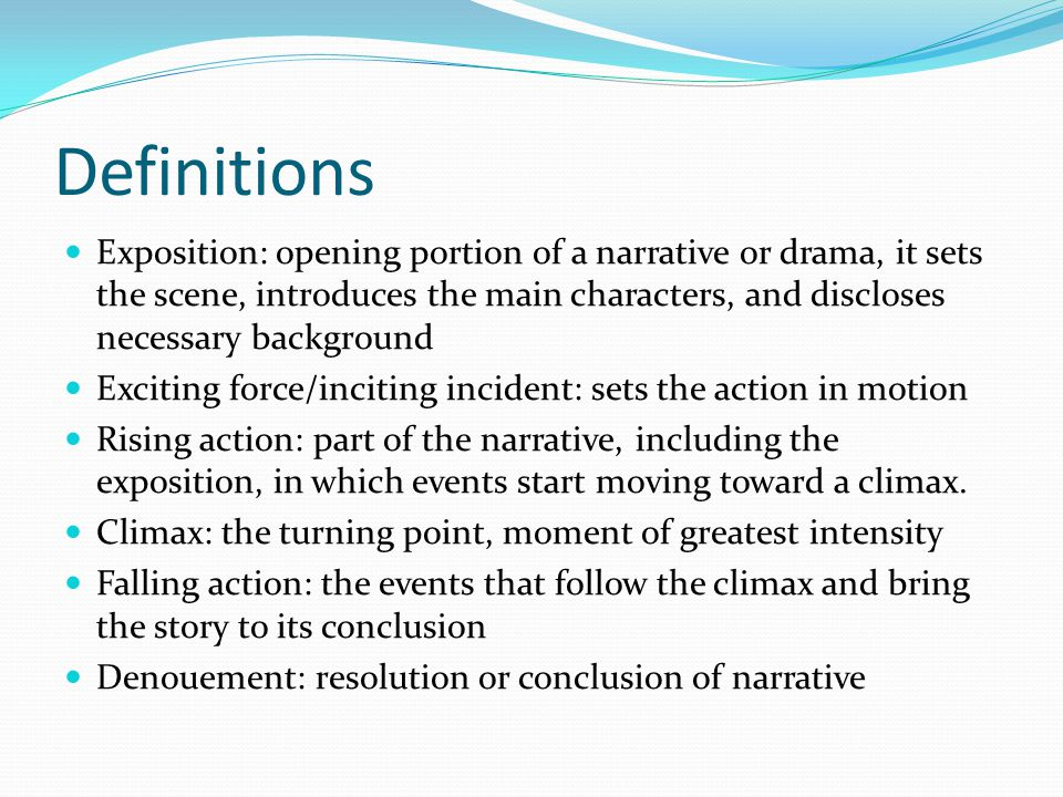 Definitions Exposition: opening portion of a narrative or drama, it sets the scene, introduces the main characters, and discloses necessary background