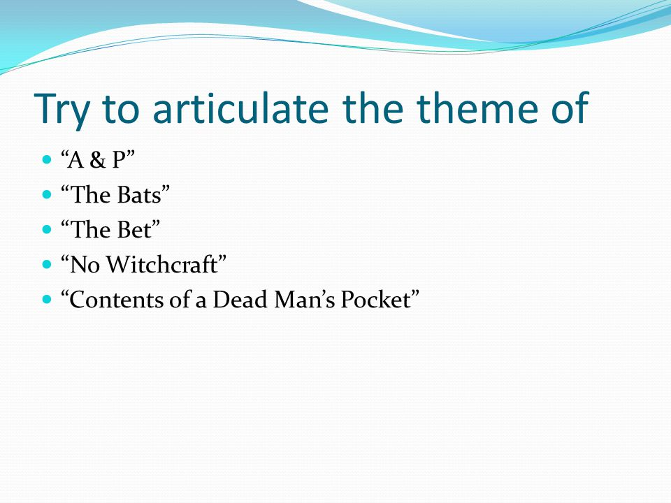 """Try to articulate the theme of """"A & P"""" """"The Bats"""" """"The Bet"""" """"No Witchcraft"""" """"Contents of a Dead Man's Pocket"""""""