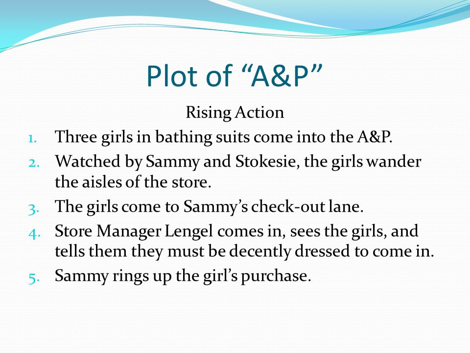 """Plot of """"A&P"""" Rising Action 1. Three girls in bathing suits come into the A&P. 2. Watched by Sammy and Stokesie, the girls wander the aisles of the st"""