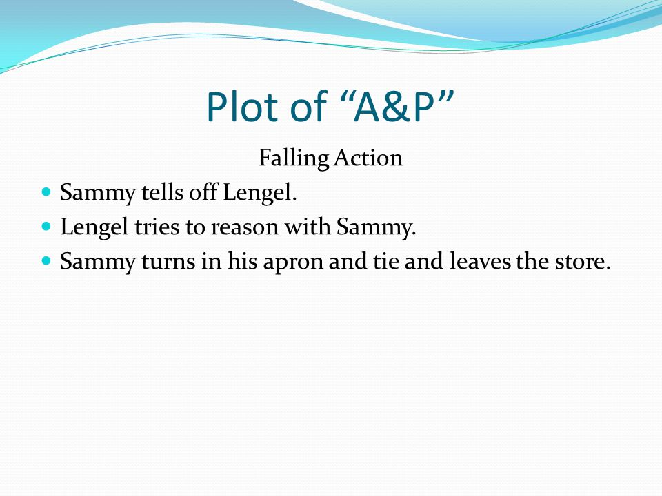 """Plot of """"A&P"""" Falling Action Sammy tells off Lengel. Lengel tries to reason with Sammy. Sammy turns in his apron and tie and leaves the store."""