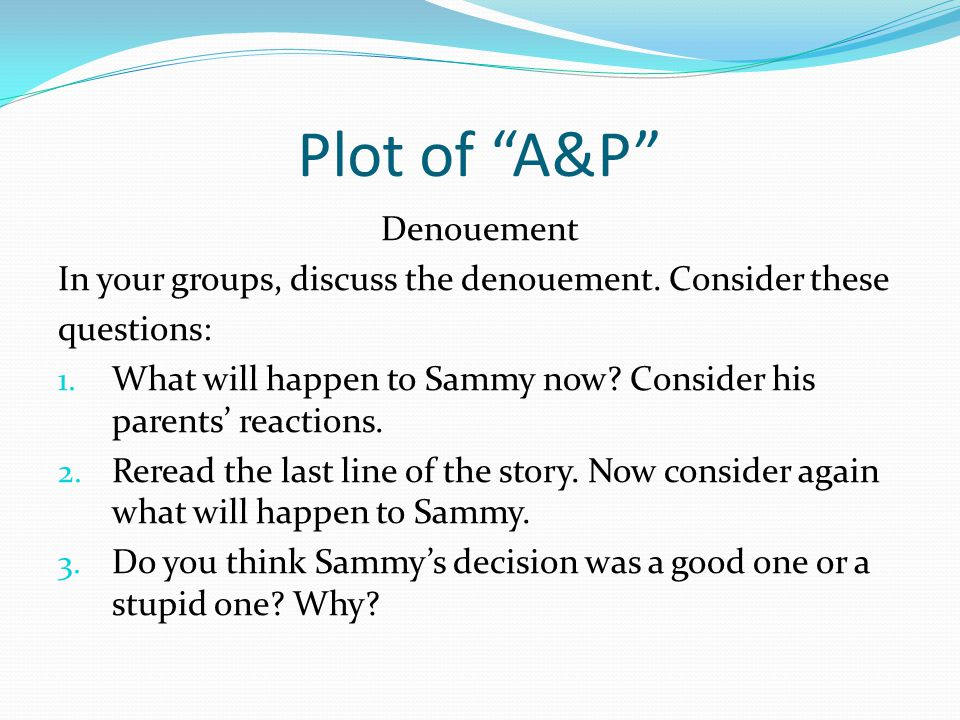 """Plot of """"A&P"""" Denouement In your groups, discuss the denouement. Consider these questions: 1. What will happen to Sammy now? Consider his parents' rea"""