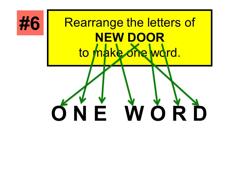 Rearrange the letters of NEW DOOR to make one word. #6 O N E W O R D