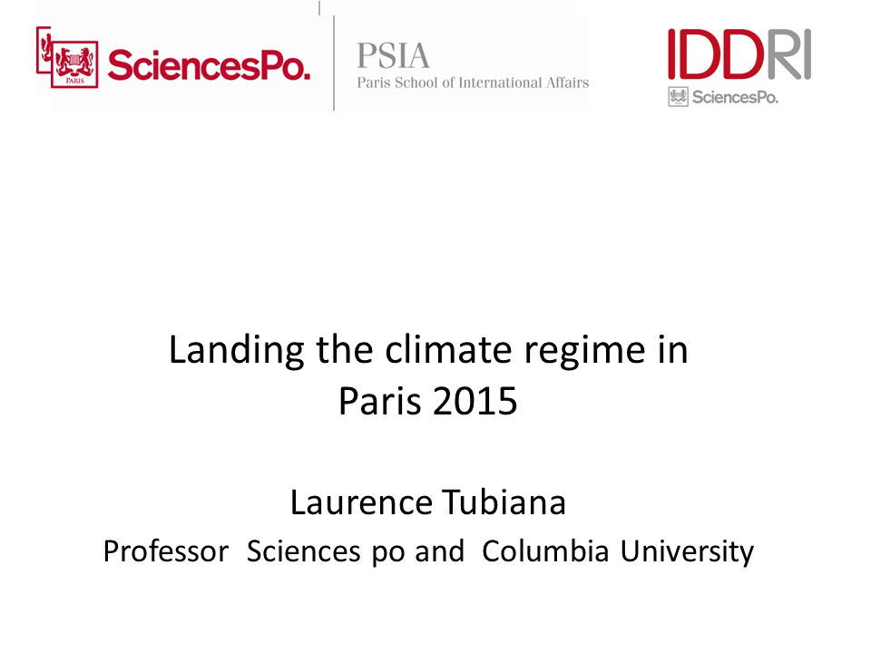 Landing the climate regime in Paris 2015 Laurence Tubiana Professor Sciences po and Columbia University