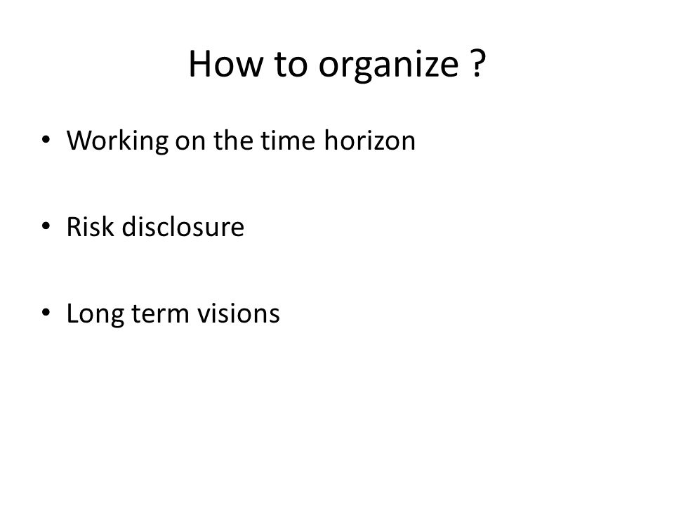 How to organize Working on the time horizon Risk disclosure Long term visions