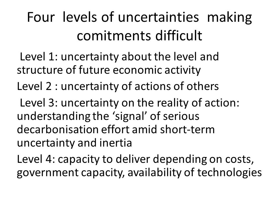 Four levels of uncertainties making comitments difficult Level 1: uncertainty about the level and structure of future economic activity Level 2 : uncertainty of actions of others Level 3: uncertainty on the reality of action: understanding the 'signal' of serious decarbonisation effort amid short-term uncertainty and inertia Level 4: capacity to deliver depending on costs, government capacity, availability of technologies