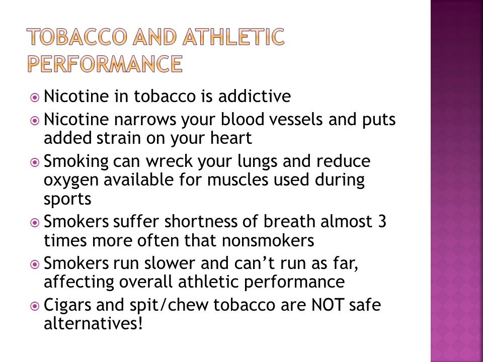  Nicotine in tobacco is addictive  Nicotine narrows your blood vessels and puts added strain on your heart  Smoking can wreck your lungs and reduce oxygen available for muscles used during sports  Smokers suffer shortness of breath almost 3 times more often that nonsmokers  Smokers run slower and can't run as far, affecting overall athletic performance  Cigars and spit/chew tobacco are NOT safe alternatives!
