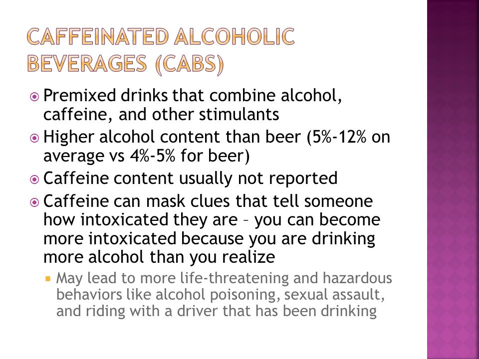  Premixed drinks that combine alcohol, caffeine, and other stimulants  Higher alcohol content than beer (5%-12% on average vs 4%-5% for beer)  Caffeine content usually not reported  Caffeine can mask clues that tell someone how intoxicated they are – you can become more intoxicated because you are drinking more alcohol than you realize  May lead to more life-threatening and hazardous behaviors like alcohol poisoning, sexual assault, and riding with a driver that has been drinking