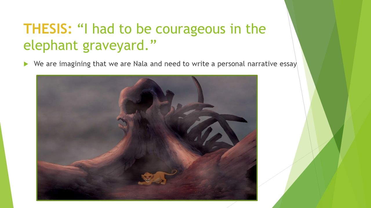 "THESIS: ""I had to be courageous in the elephant graveyard.""  We are imagining that we are Nala and need to write a personal narrative essay"