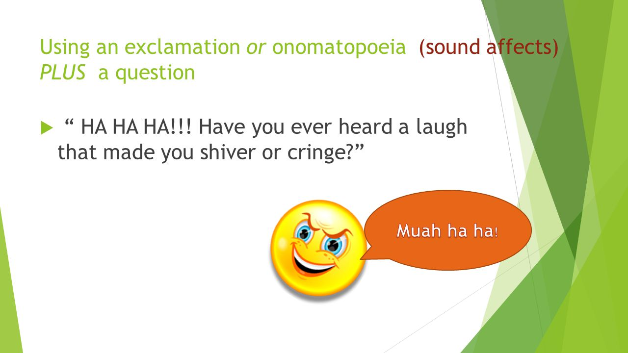 "Using an exclamation or onomatopoeia (sound affects) PLUS a question  "" HA HA HA!!! Have you ever heard a laugh that made you shiver or cringe?"""