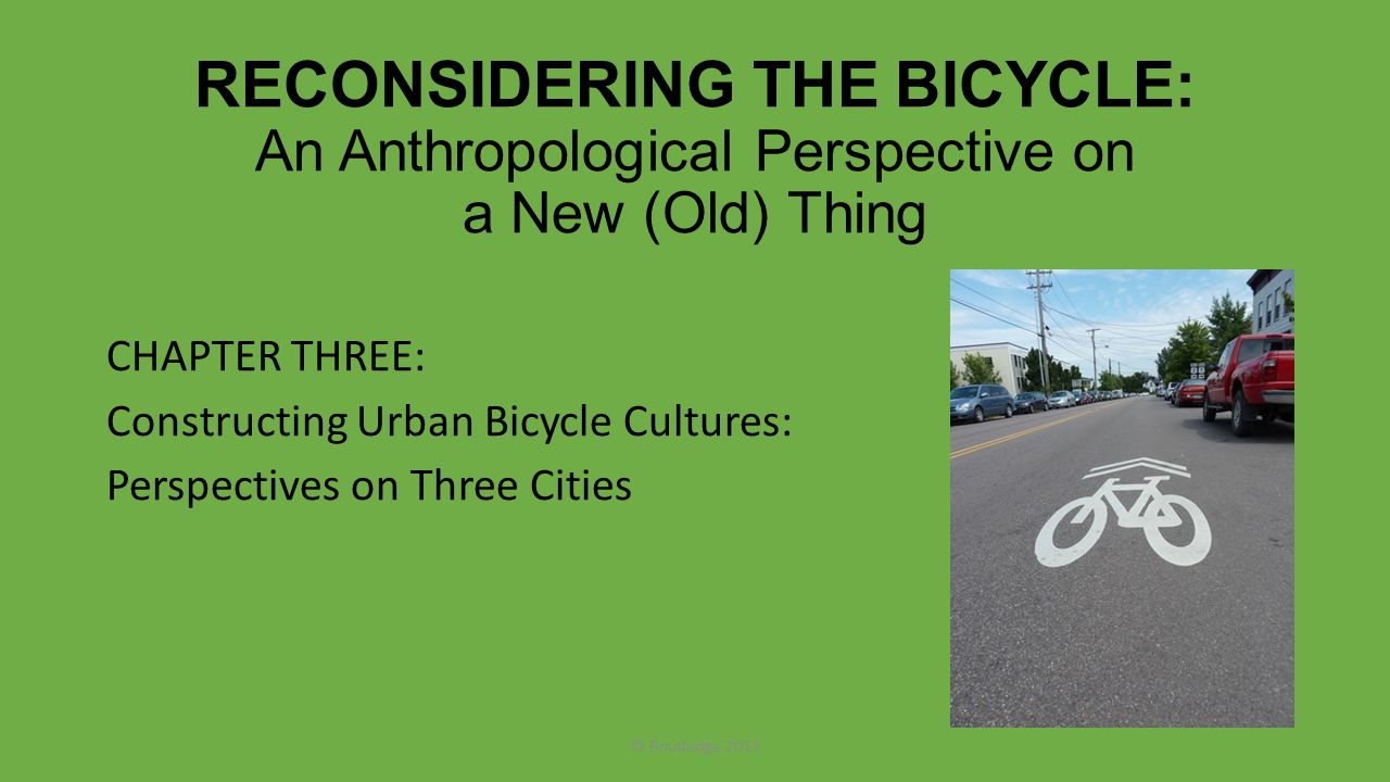 RECONSIDERING THE BICYCLE: An Anthropological Perspective on a New (Old) Thing CHAPTER THREE: Constructing Urban Bicycle Cultures: Perspectives on Thr