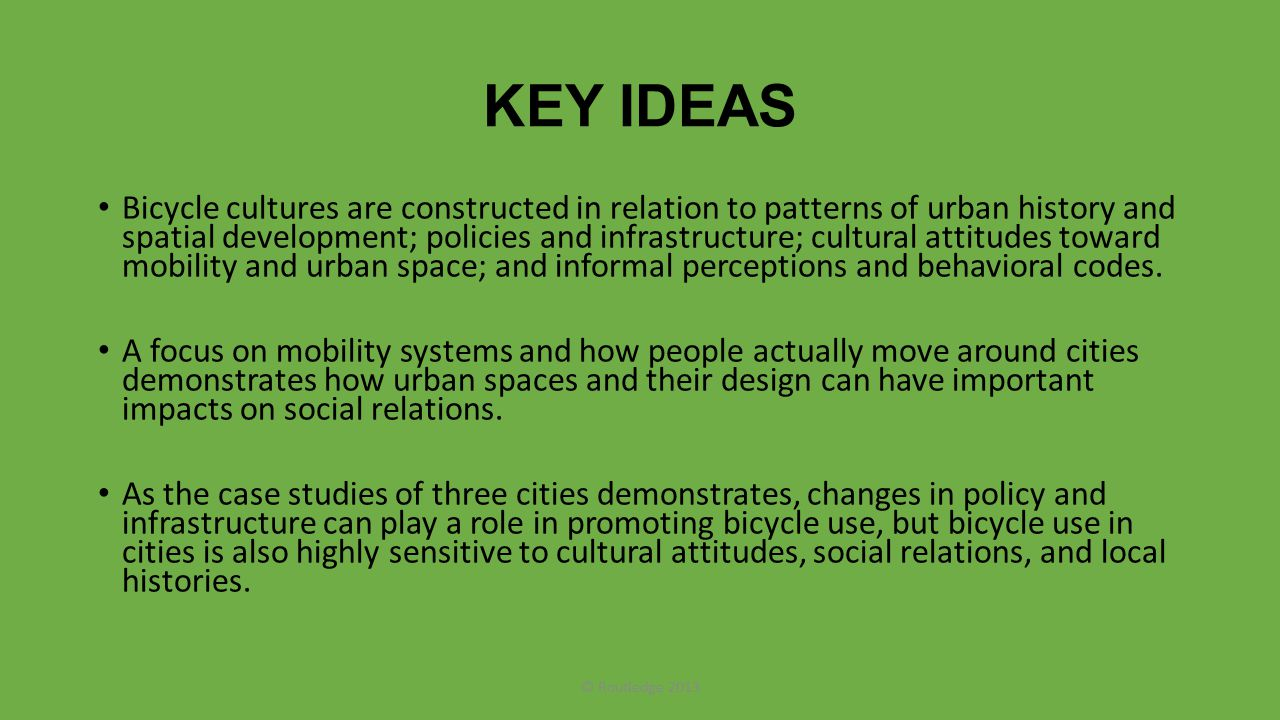 KEY IDEAS Bicycle cultures are constructed in relation to patterns of urban history and spatial development; policies and infrastructure; cultural att