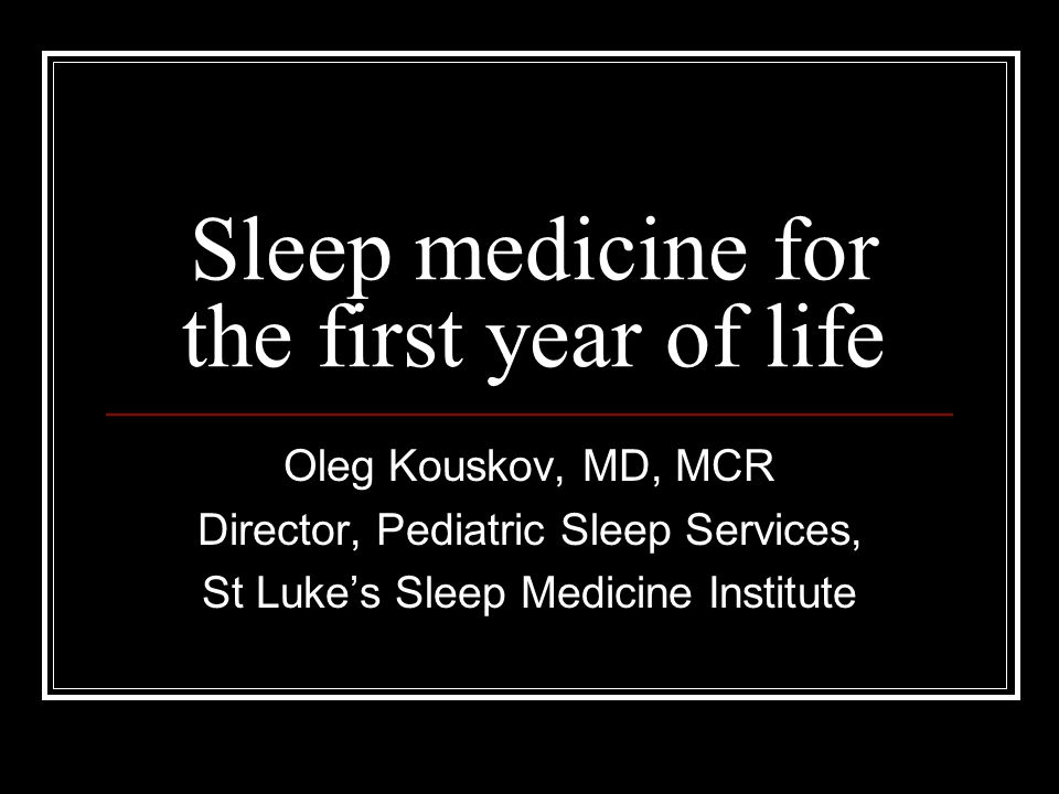 Sleep medicine for the first year of life Oleg Kouskov, MD, MCR Director, Pediatric Sleep Services, St Luke's Sleep Medicine Institute