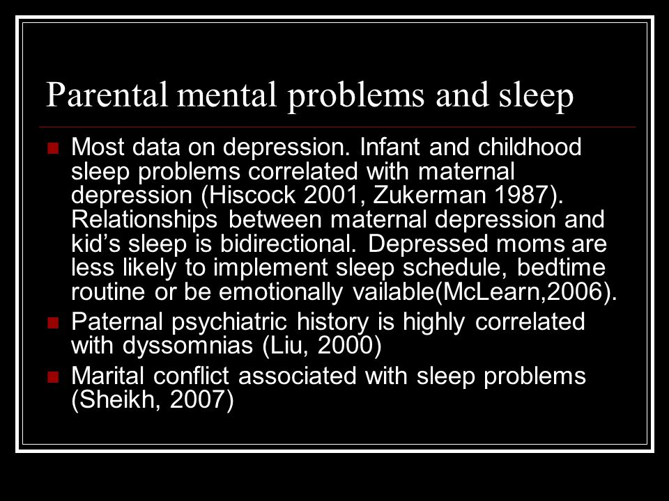 Parental mental problems and sleep Most data on depression. Infant and childhood sleep problems correlated with maternal depression (Hiscock 2001, Zuk
