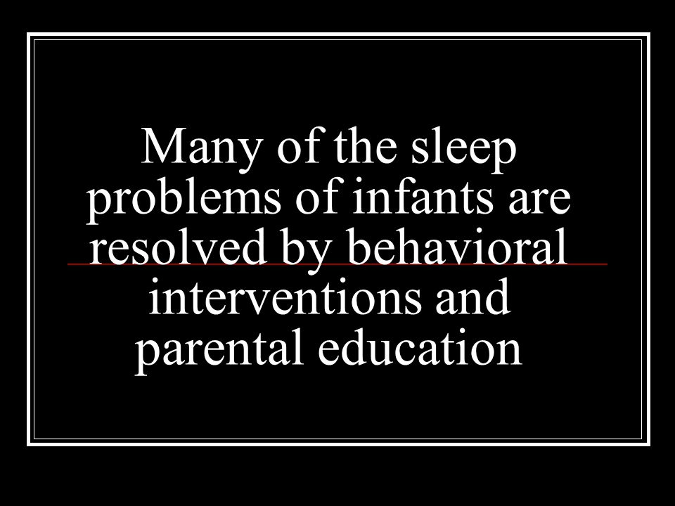 Many of the sleep problems of infants are resolved by behavioral interventions and parental education