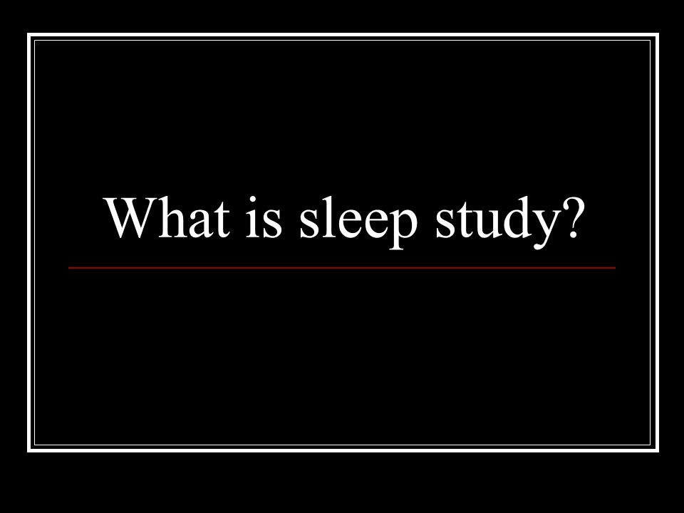 What is sleep study?