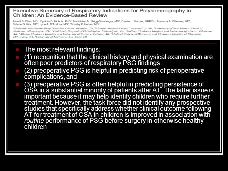 The most relevant findings: (1) recognition that the clinical history and physical examination are often poor predictors of respiratory PSG findings,
