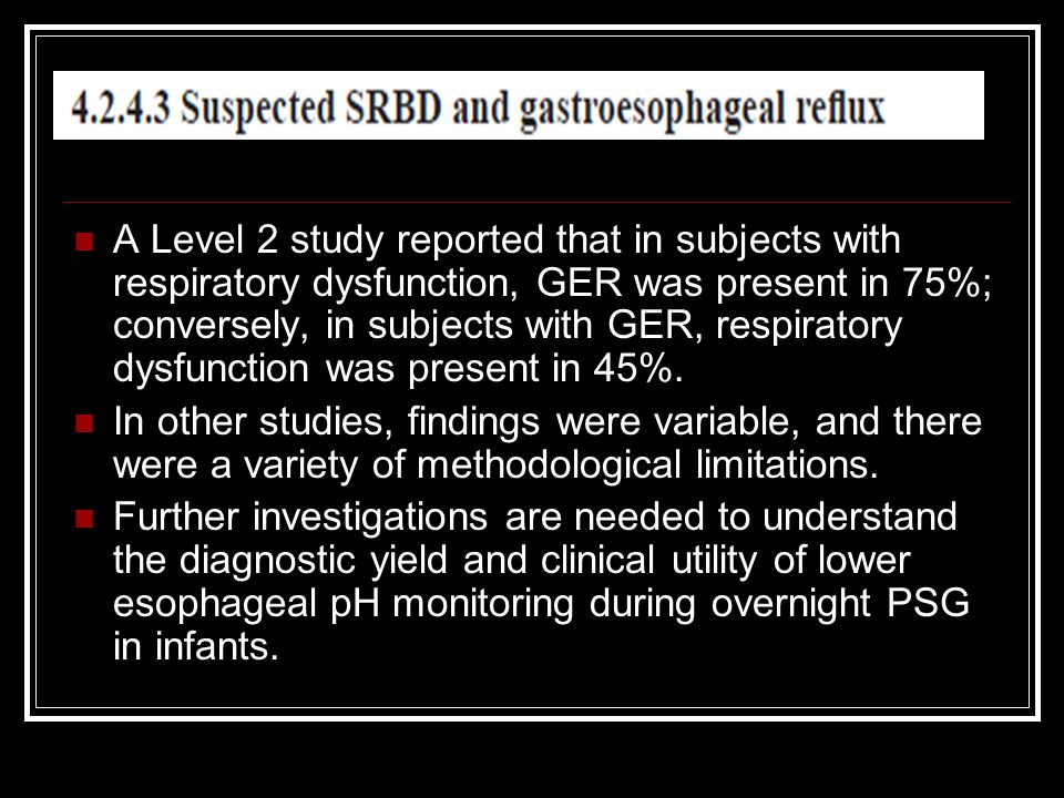 A Level 2 study reported that in subjects with respiratory dysfunction, GER was present in 75%; conversely, in subjects with GER, respiratory dysfunct