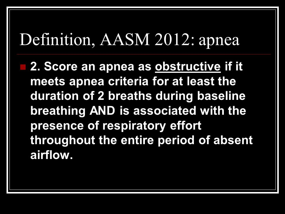 Definition, AASM 2012: apnea 2. Score an apnea as obstructive if it meets apnea criteria for at least the duration of 2 breaths during baseline breath