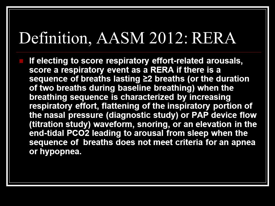 Definition, AASM 2012: RERA If electing to score respiratory effort-related arousals, score a respiratory event as a RERA if there is a sequence of br