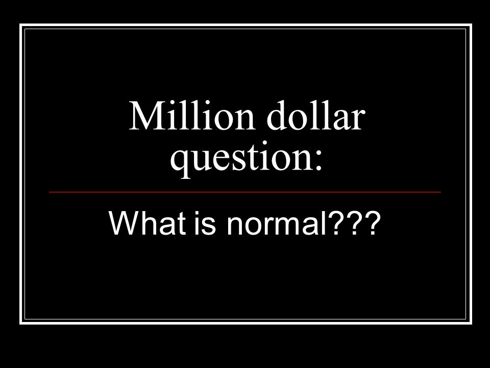 Million dollar question: What is normal???