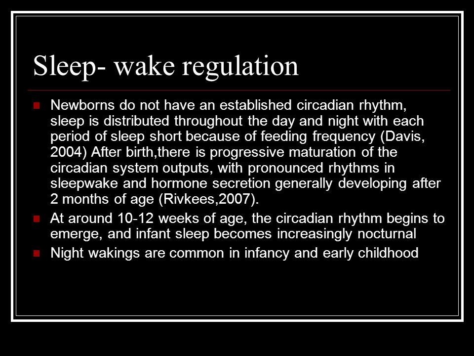 Sleep- wake regulation Newborns do not have an established circadian rhythm, sleep is distributed throughout the day and night with each period of sle