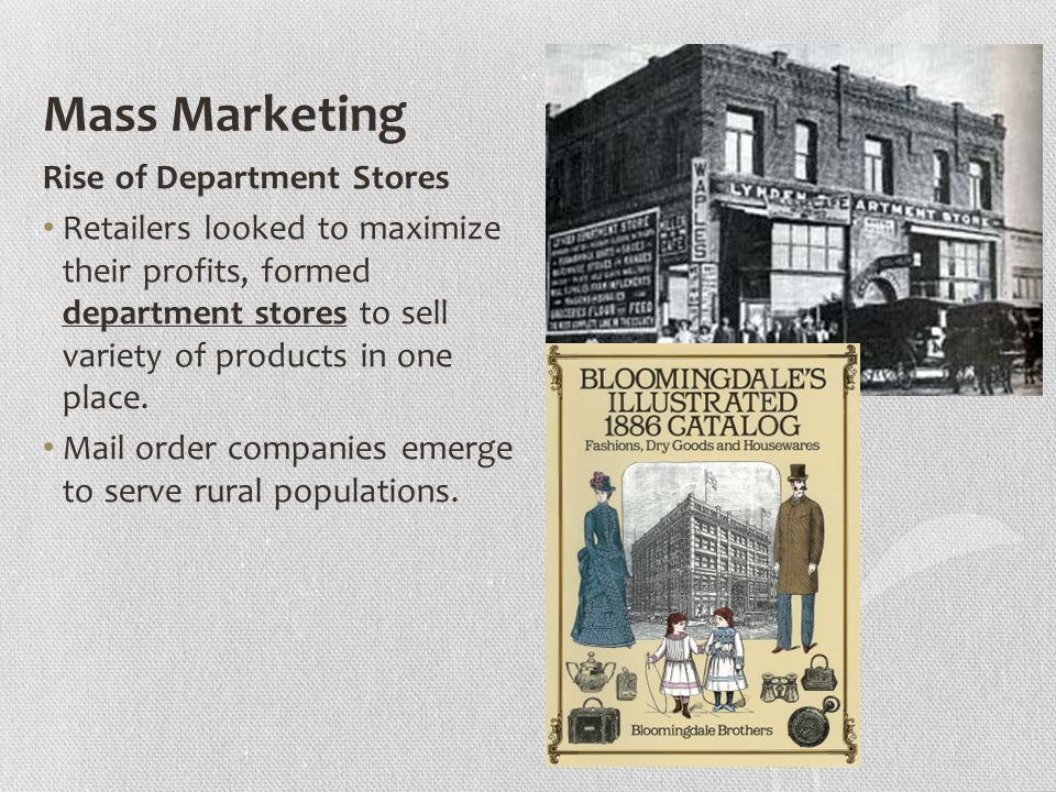 Mass Marketing Rise of Department Stores Retailers looked to maximize their profits, formed department stores to sell variety of products in one place.