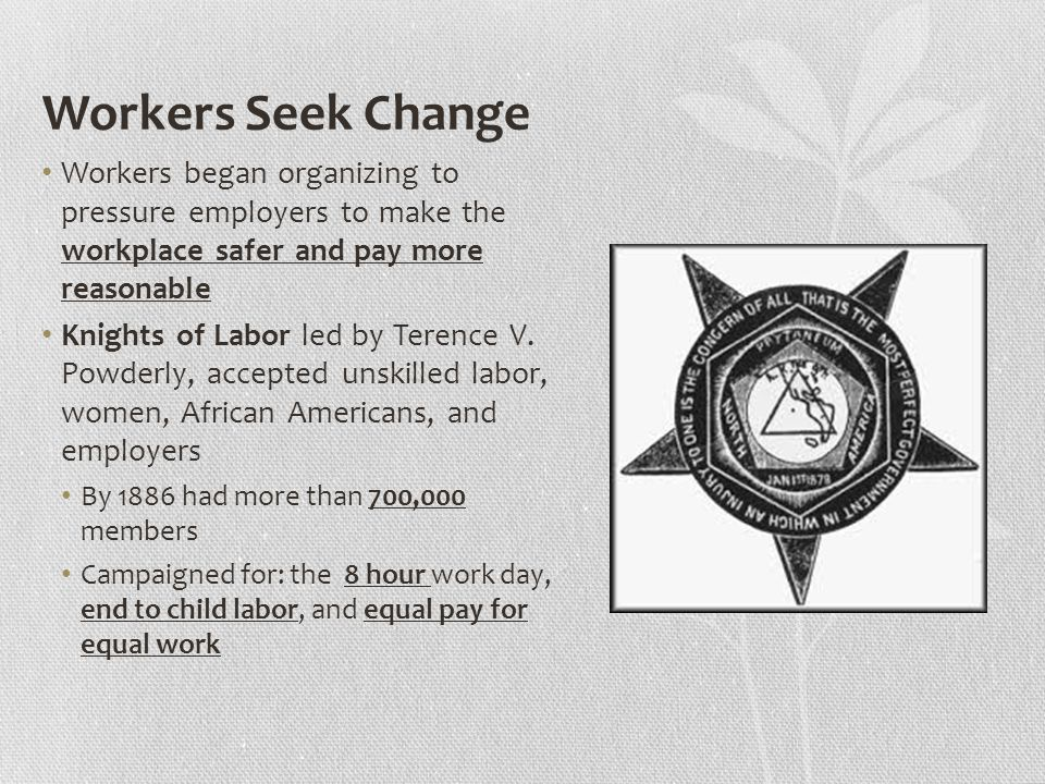 Workers Seek Change Workers began organizing to pressure employers to make the workplace safer and pay more reasonable Knights of Labor led by Terence V.