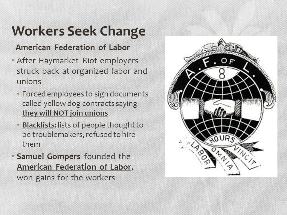 Workers Seek Change American Federation of Labor After Haymarket Riot employers struck back at organized labor and unions Forced employees to sign documents called yellow dog contracts saying they will NOT join unions Blacklists: lists of people thought to be troublemakers, refused to hire them Samuel Gompers founded the American Federation of Labor, won gains for the workers